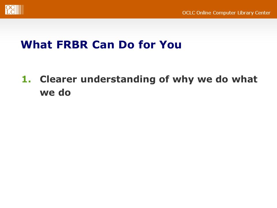 OCLC Online Computer Library Center What FRBR Can Do for You 1.Clearer understanding of why we do what we do