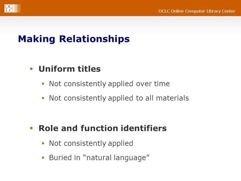 OCLC Online Computer Library Center Making Relationships  Uniform titles  Not consistently applied over time  Not consistently applied to all materials  Role and function identifiers  Not consistently applied  Buried in natural language