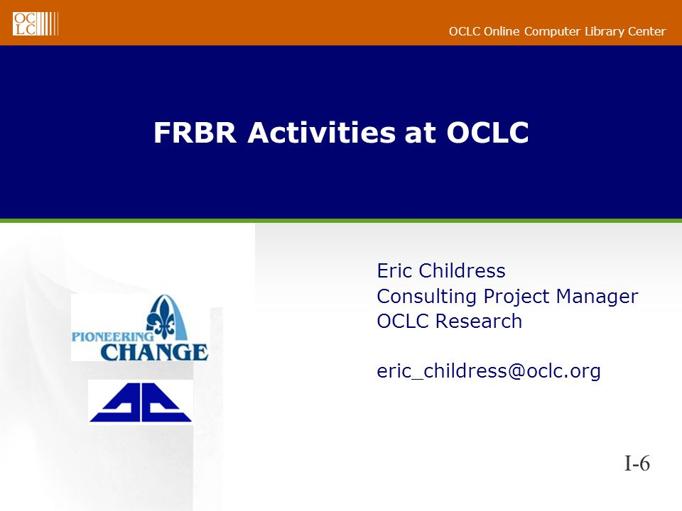 OCLC Online Computer Library Center FRBR Activities at OCLC Eric Childress Consulting Project Manager OCLC Research eric_childress@oclc.org I-6