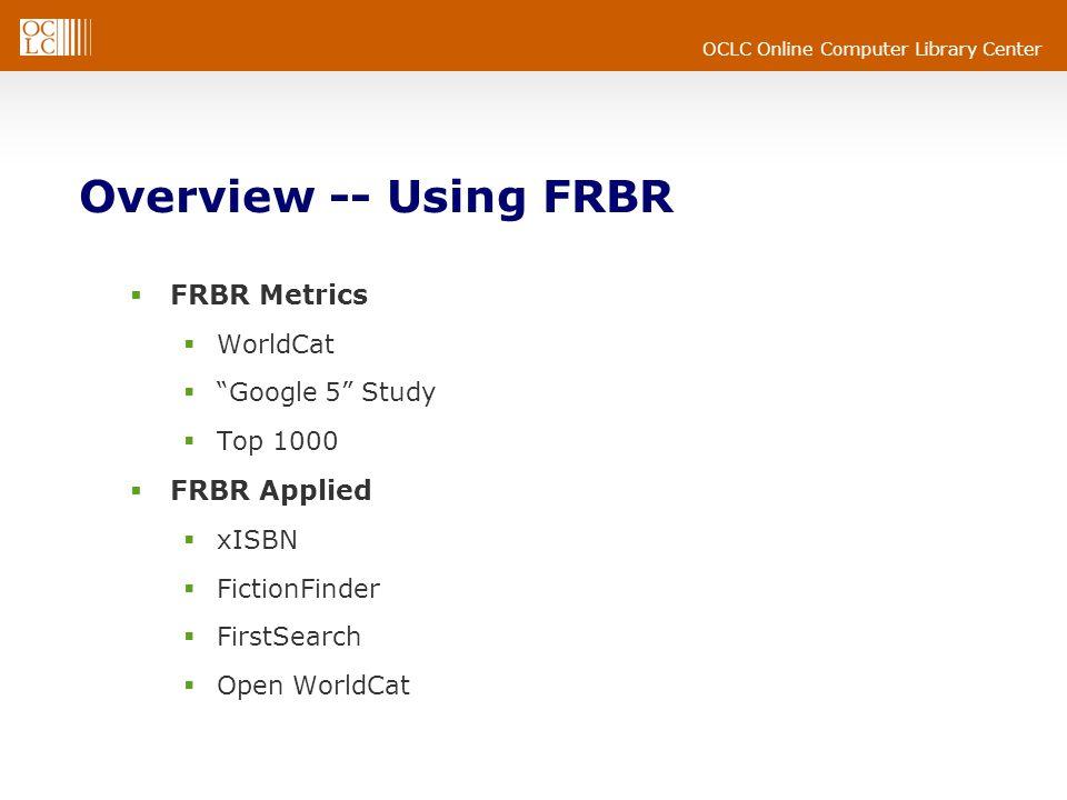 OCLC Online Computer Library Center Overview -- Using FRBR  FRBR Metrics  WorldCat  Google 5 Study  Top 1000  FRBR Applied  xISBN  FictionFinder  FirstSearch  Open WorldCat