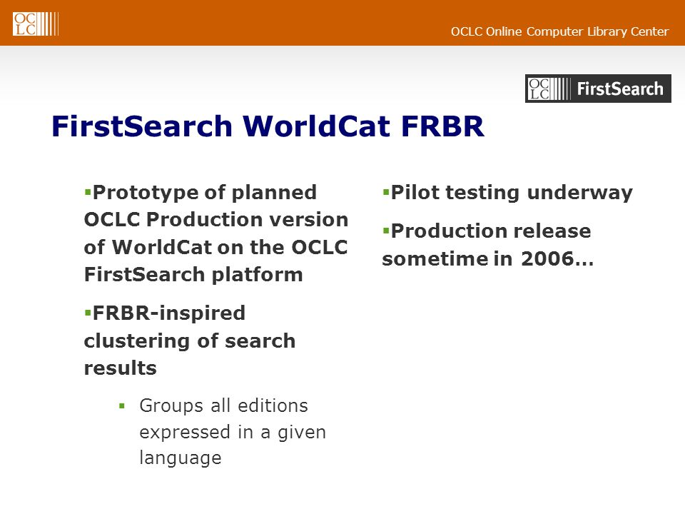 OCLC Online Computer Library Center FirstSearch WorldCat FRBR  Prototype of planned OCLC Production version of WorldCat on the OCLC FirstSearch platform  FRBR-inspired clustering of search results  Groups all editions expressed in a given language  Pilot testing underway  Production release sometime in 2006…