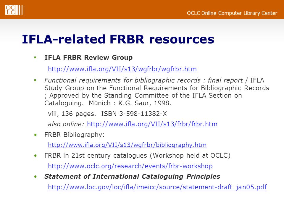 OCLC Online Computer Library Center IFLA-related FRBR resources  IFLA FRBR Review Group http://www.ifla.org/VII/s13/wgfrbr/wgfrbr.htm  Functional requirements for bibliographic records : final report / IFLA Study Group on the Functional Requirements for Bibliographic Records ; Approved by the Standing Committee of the IFLA Section on Cataloguing.