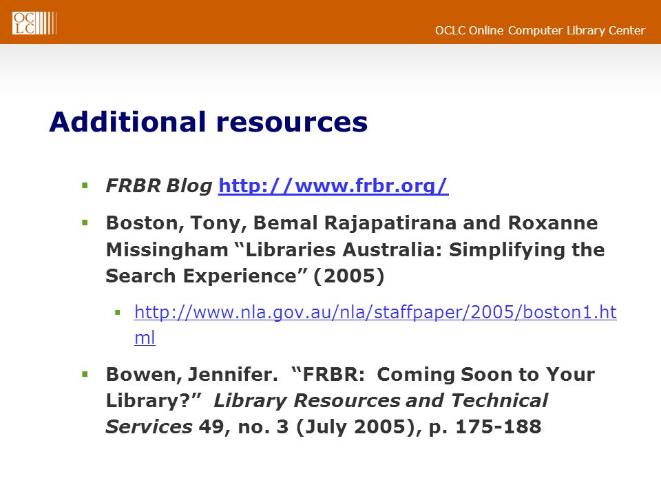 OCLC Online Computer Library Center Additional resources  FRBR Blog http://www.frbr.org/http://www.frbr.org/  Boston, Tony, Bemal Rajapatirana and Roxanne Missingham Libraries Australia: Simplifying the Search Experience (2005)  http://www.nla.gov.au/nla/staffpaper/2005/boston1.ht ml http://www.nla.gov.au/nla/staffpaper/2005/boston1.ht ml  Bowen, Jennifer.