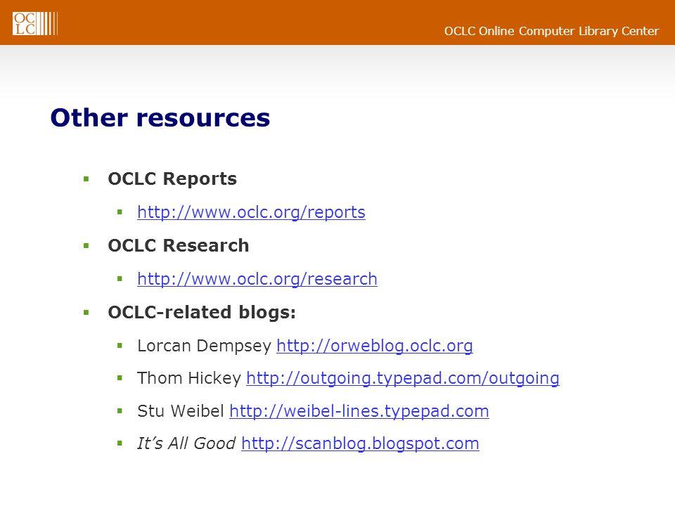 OCLC Online Computer Library Center Other resources  OCLC Reports  http://www.oclc.org/reports http://www.oclc.org/reports  OCLC Research  http://www.oclc.org/research http://www.oclc.org/research  OCLC-related blogs:  Lorcan Dempsey http://orweblog.oclc.orghttp://orweblog.oclc.org  Thom Hickey http://outgoing.typepad.com/outgoinghttp://outgoing.typepad.com/outgoing  Stu Weibel http://weibel-lines.typepad.comhttp://weibel-lines.typepad.com  It's All Good http://scanblog.blogspot.comhttp://scanblog.blogspot.com
