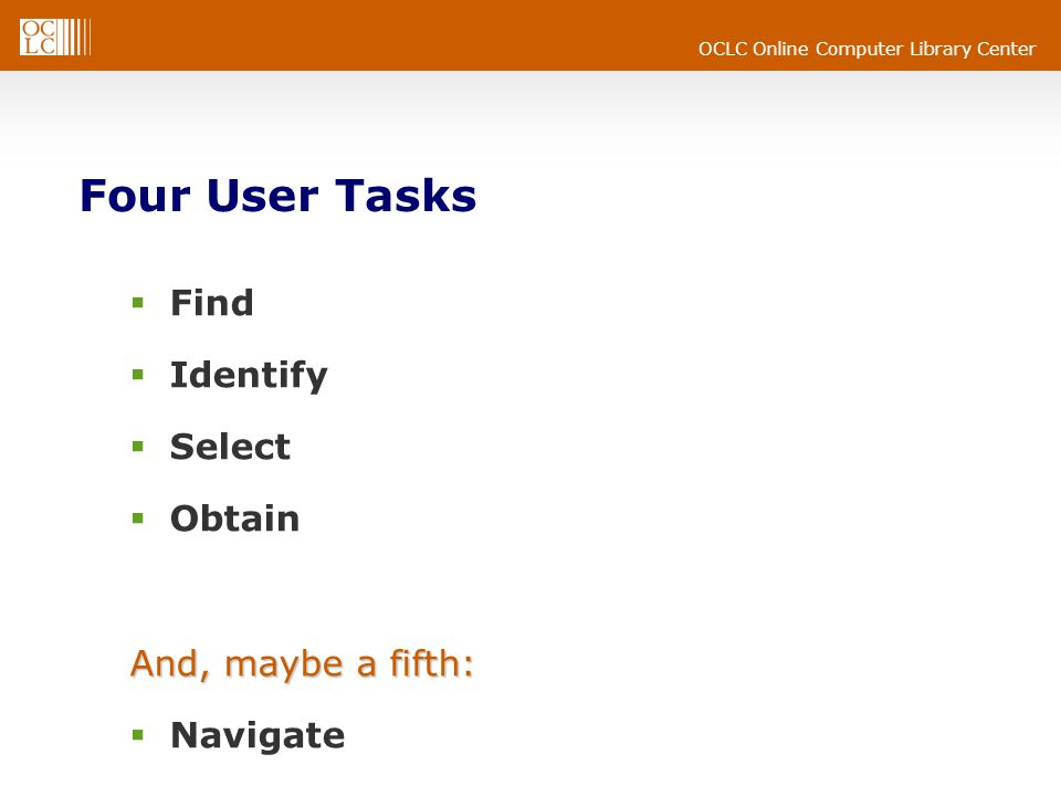 OCLC Online Computer Library Center Four User Tasks  Find  Identify  Select  Obtain And, maybe a fifth:  Navigate