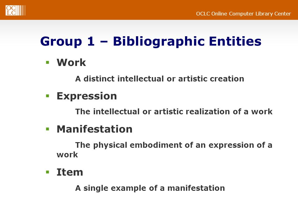 OCLC Online Computer Library Center Group 1 – Bibliographic Entities  Work A distinct intellectual or artistic creation  Expression The intellectual or artistic realization of a work  Manifestation The physical embodiment of an expression of a work  Item A single example of a manifestation