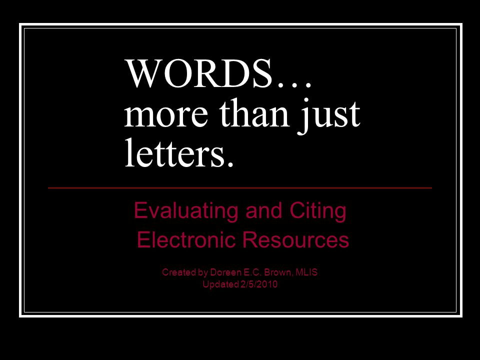WORDS… more than just letters. Evaluating and Citing Electronic Resources Created by Doreen E.C.