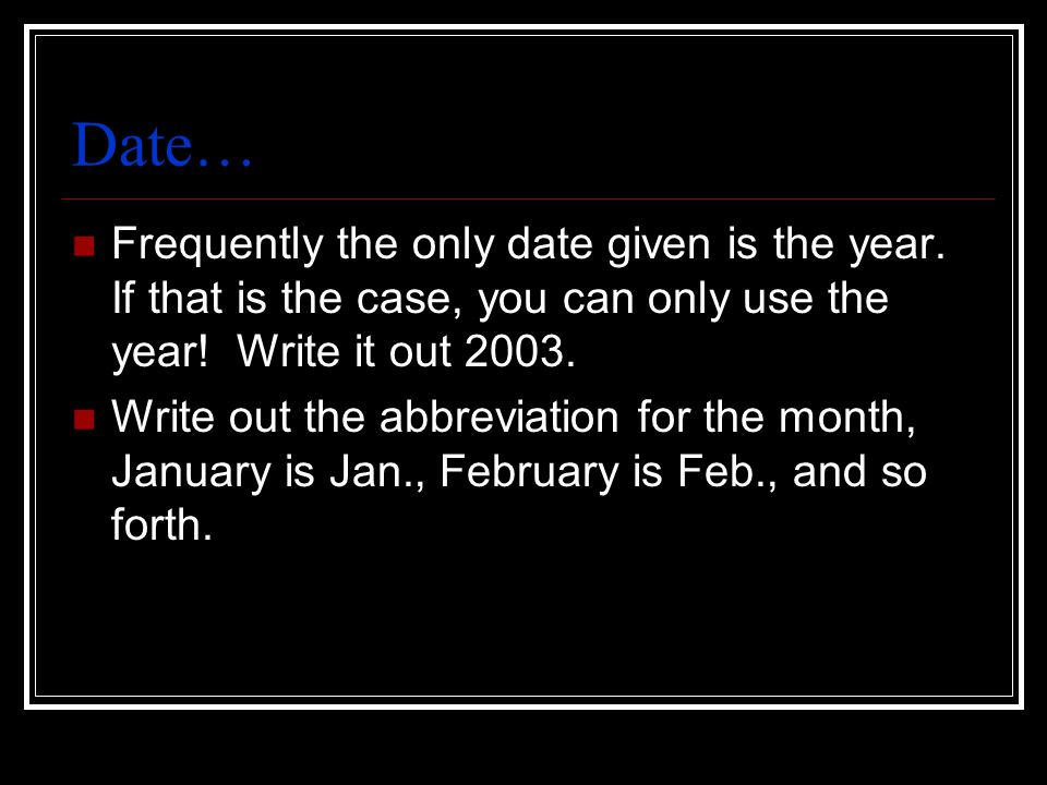 Date… Frequently the only date given is the year. If that is the case, you can only use the year.