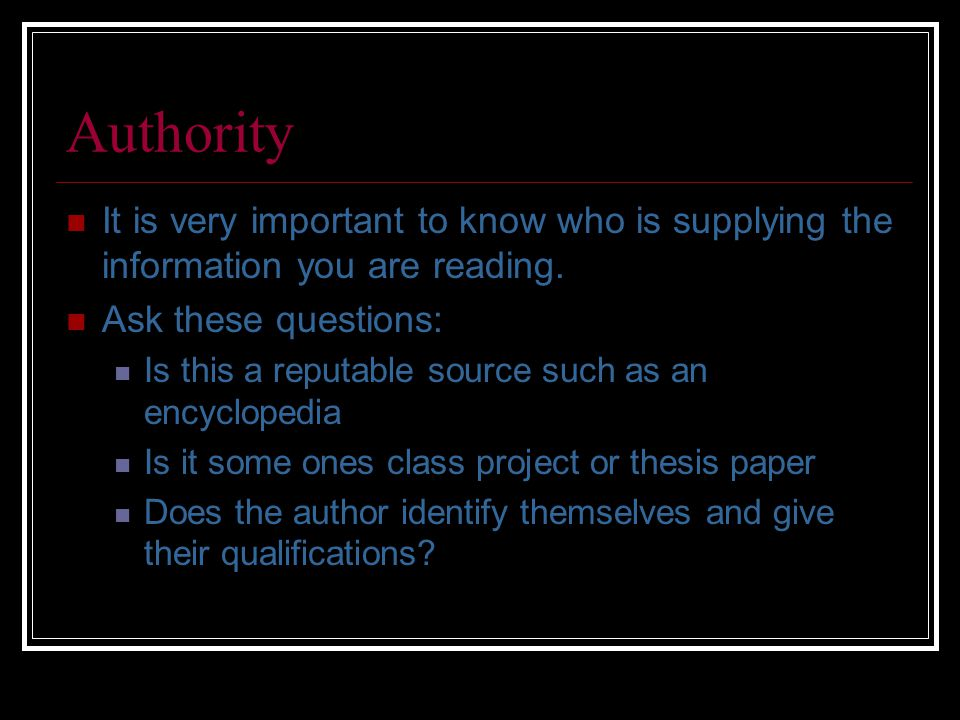 Authority It is very important to know who is supplying the information you are reading.