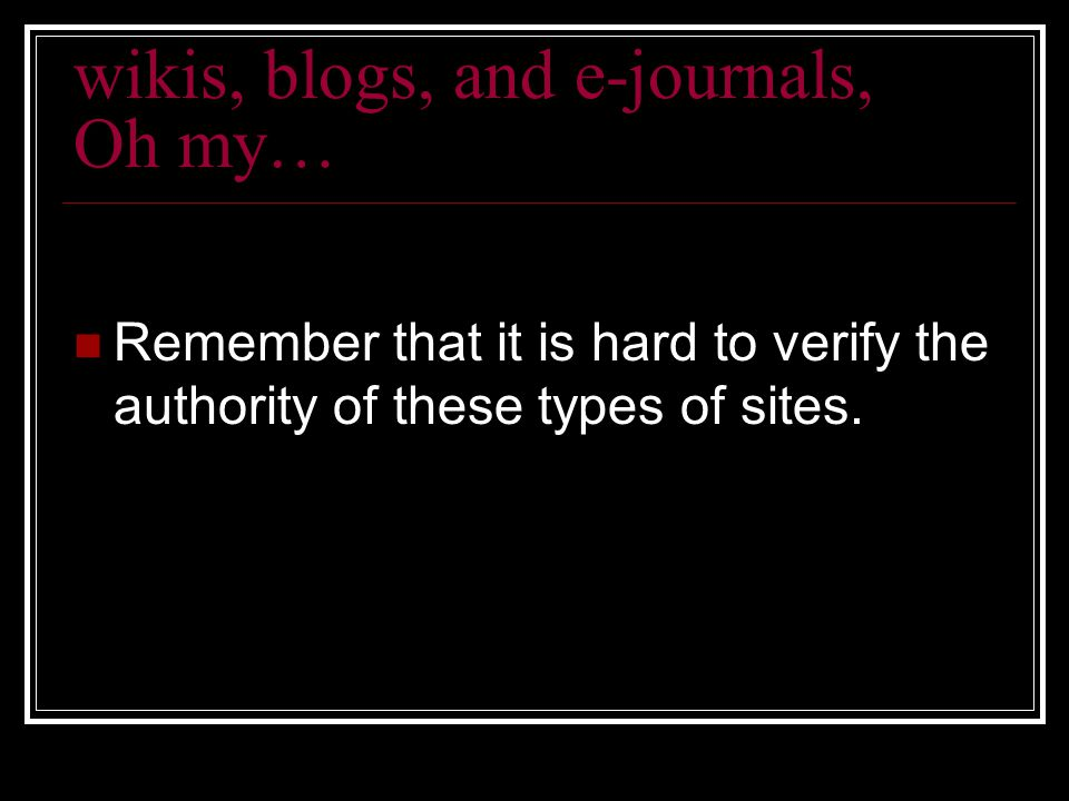 wikis, blogs, and e-journals, Oh my… Remember that it is hard to verify the authority of these types of sites.