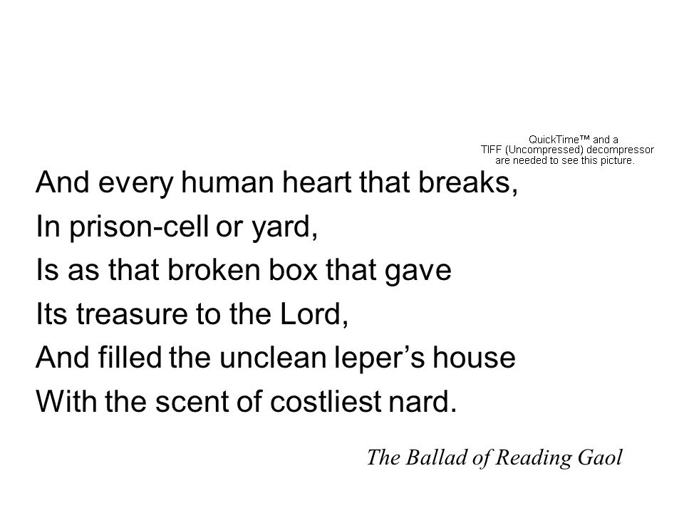 The Ballad of Reading Gaol And every human heart that breaks, In prison-cell or yard, Is as that broken box that gave Its treasure to the Lord, And filled the unclean leper's house With the scent of costliest nard.