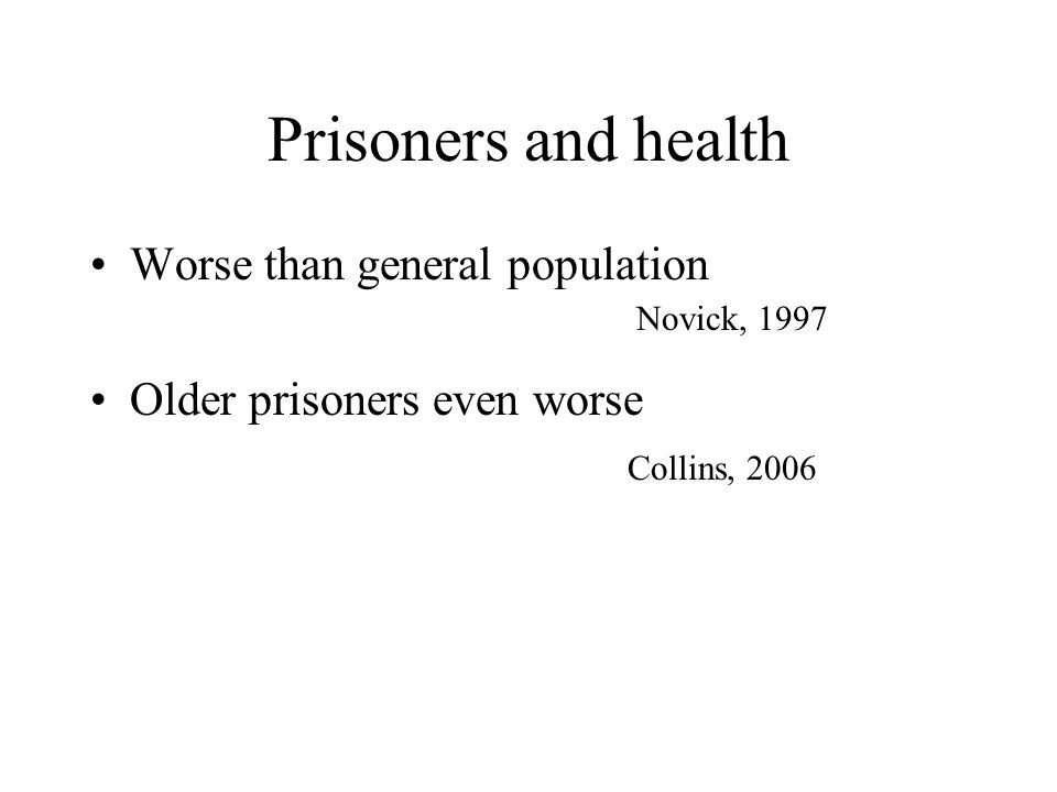 Prisoners and health Worse than general population Older prisoners even worse Collins, 2006 Novick, 1997