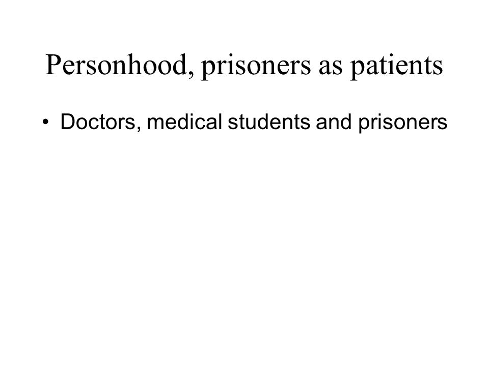Doctors, medical students and prisoners Personhood, prisoners as patients