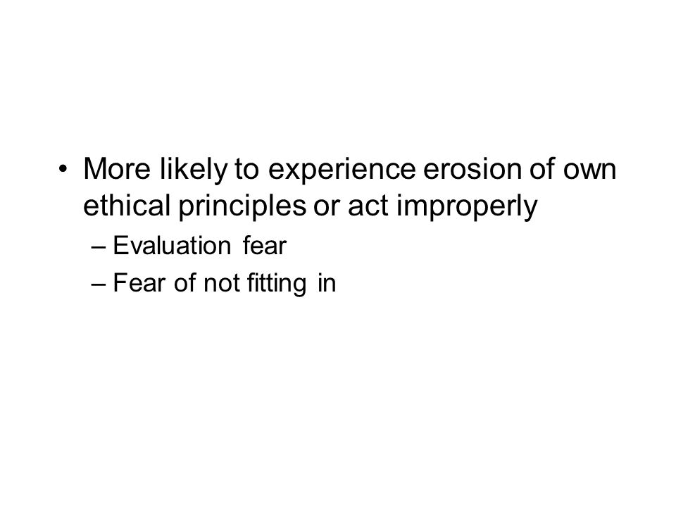 More likely to experience erosion of own ethical principles or act improperly –Evaluation fear –Fear of not fitting in