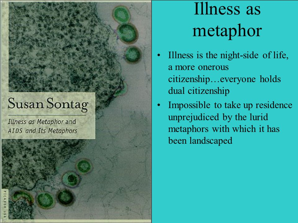 Illness as metaphor Illness is the night-side of life, a more onerous citizenship…everyone holds dual citizenship Impossible to take up residence unprejudiced by the lurid metaphors with which it has been landscaped