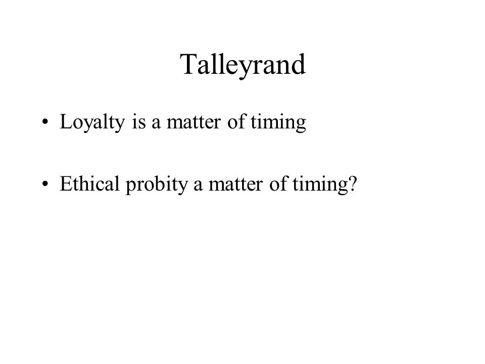 Talleyrand Loyalty is a matter of timing Ethical probity a matter of timing?