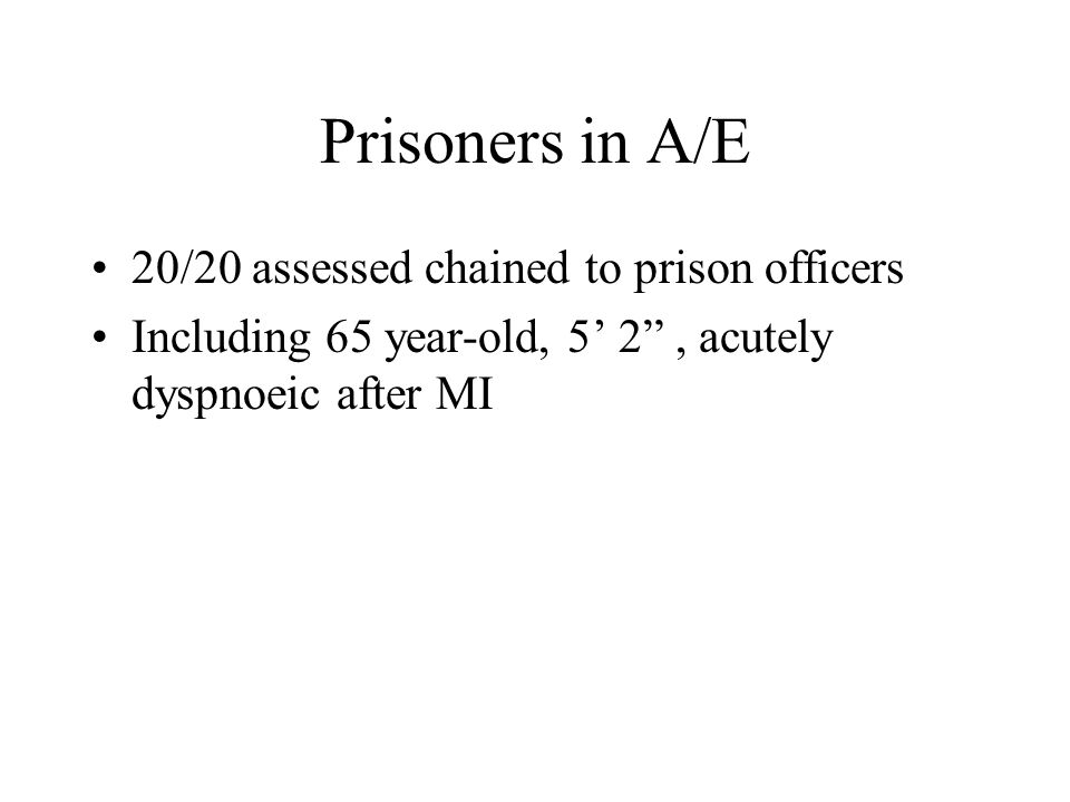 Prisoners in A/E 20/20 assessed chained to prison officers Including 65 year-old, 5' 2 , acutely dyspnoeic after MI