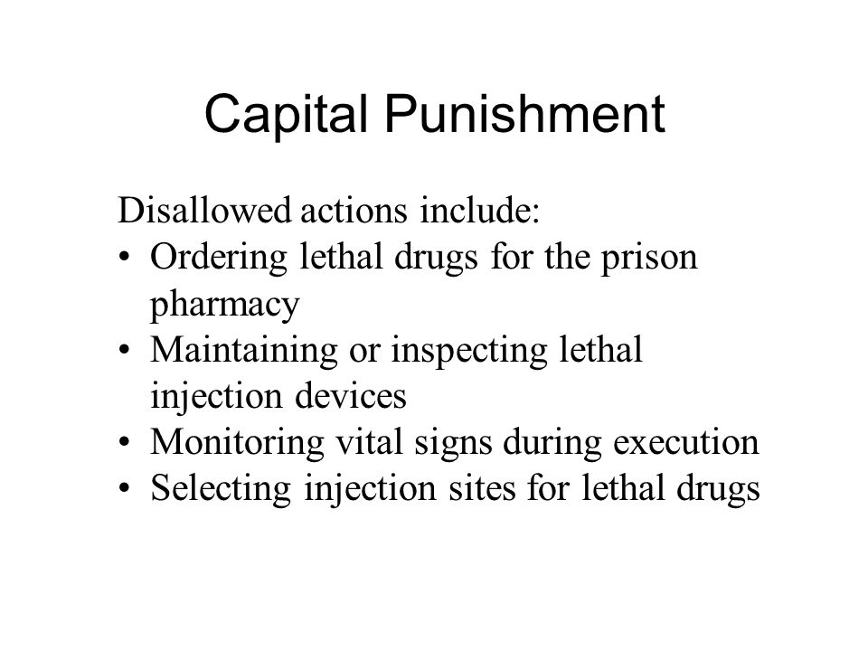Capital Punishment Disallowed actions include: Ordering lethal drugs for the prison pharmacy Maintaining or inspecting lethal injection devices Monitoring vital signs during execution Selecting injection sites for lethal drugs