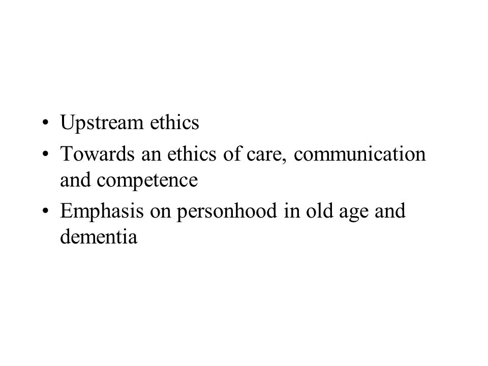 Upstream ethics Towards an ethics of care, communication and competence Emphasis on personhood in old age and dementia
