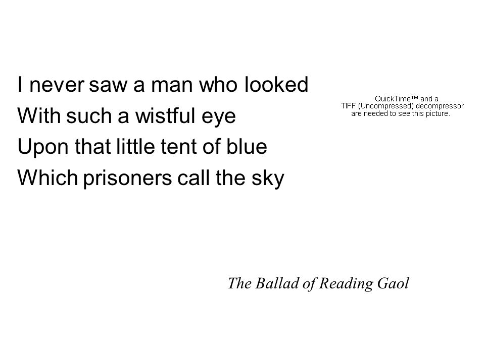 I never saw a man who looked With such a wistful eye Upon that little tent of blue Which prisoners call the sky The Ballad of Reading Gaol