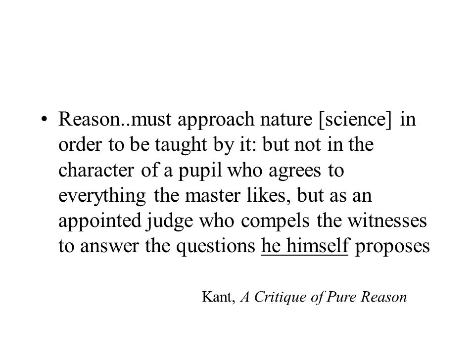 Reason..must approach nature [science] in order to be taught by it: but not in the character of a pupil who agrees to everything the master likes, but as an appointed judge who compels the witnesses to answer the questions he himself proposes Kant, A Critique of Pure Reason