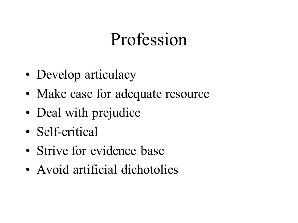 Profession Develop articulacy Make case for adequate resource Deal with prejudice Self-critical Strive for evidence base Avoid artificial dichotolies