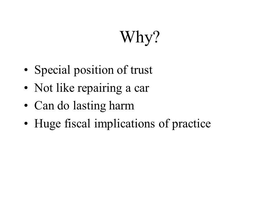 Why? Special position of trust Not like repairing a car Can do lasting harm Huge fiscal implications of practice