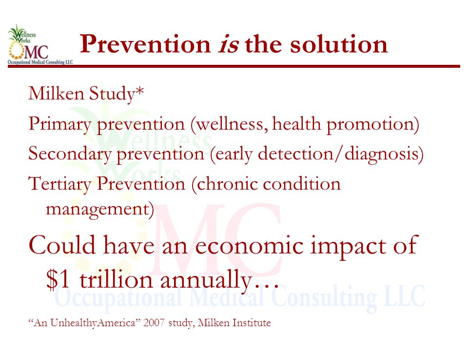 Prevention is the solution Milken Study* Primary prevention (wellness, health promotion) Secondary prevention (early detection/diagnosis) Tertiary Pre
