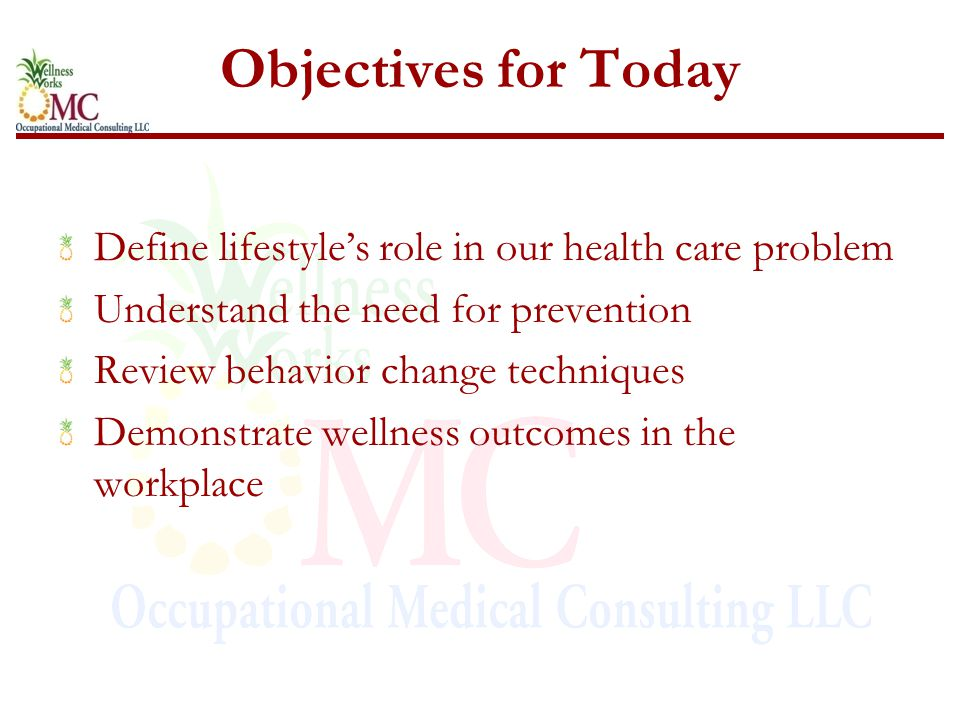 Objectives for Today Define lifestyle's role in our health care problem Understand the need for prevention Review behavior change techniques Demonstra