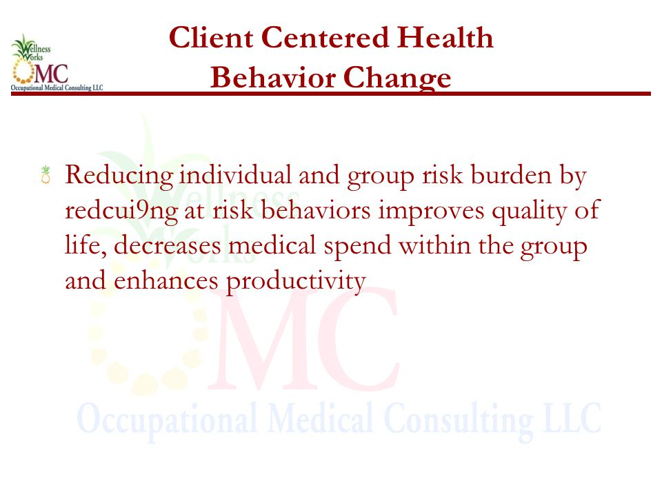Client Centered Health Behavior Change Reducing individual and group risk burden by redcui9ng at risk behaviors improves quality of life, decreases medical spend within the group and enhances productivity