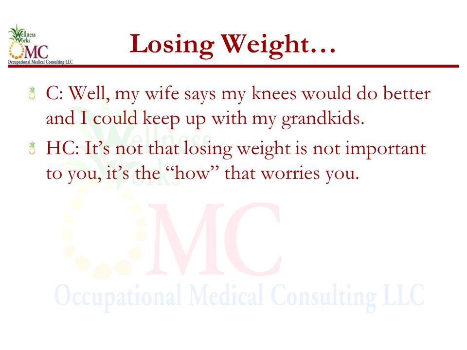 Losing Weight… C: Well, my wife says my knees would do better and I could keep up with my grandkids. HC: It's not that losing weight is not important