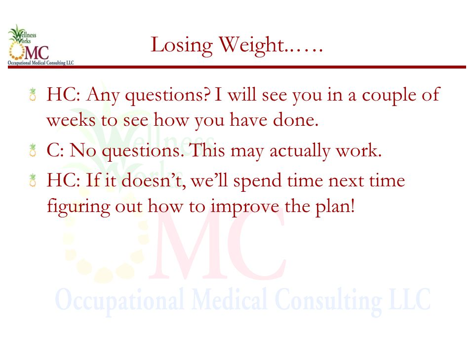 Losing Weight..…. HC: Any questions. I will see you in a couple of weeks to see how you have done.