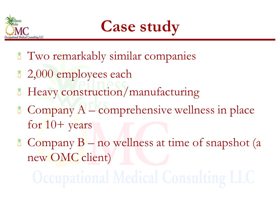 Case study Two remarkably similar companies 2,000 employees each Heavy construction/manufacturing Company A – comprehensive wellness in place for 10+