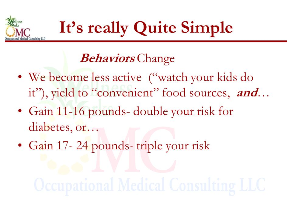 "It's really Quite Simple Behaviors Change We become less active (""watch your kids do it""), yield to ""convenient"" food sources, and… Gain 11-16 pounds-"