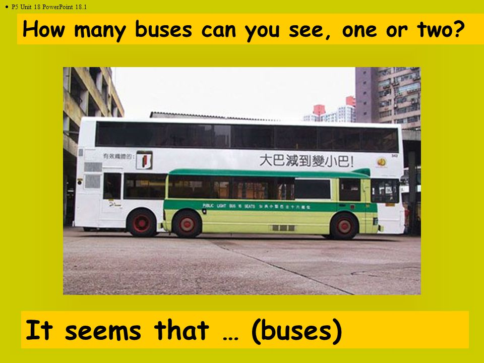 How many buses can you see, one or two? It seems that … (buses)  P5 Unit 18 PowerPoint 18.1