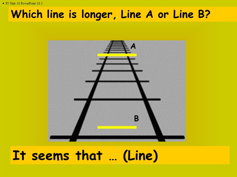 Which line is longer, Line A or Line B? It seems that … (Line) A B  P5 Unit 18 PowerPoint 18.1