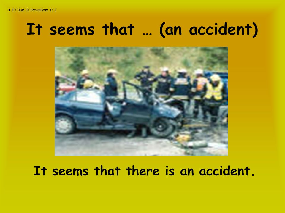 It seems that … (an accident) It seems that there is an accident.  P5 Unit 18 PowerPoint 18.1
