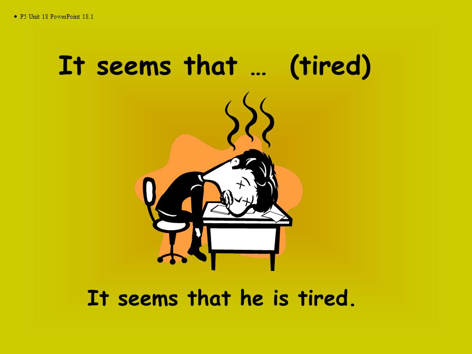 It seems that … (tired) It seems that he is tired.  P5 Unit 18 PowerPoint 18.1