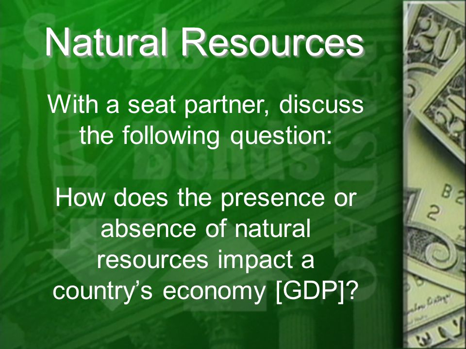Natural Resources With a seat partner, discuss the following question: How does the presence or absence of natural resources impact a country's economy [GDP]