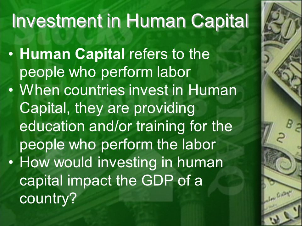 Investment in Human Capital Human Capital refers to the people who perform labor When countries invest in Human Capital, they are providing education and/or training for the people who perform the labor How would investing in human capital impact the GDP of a country