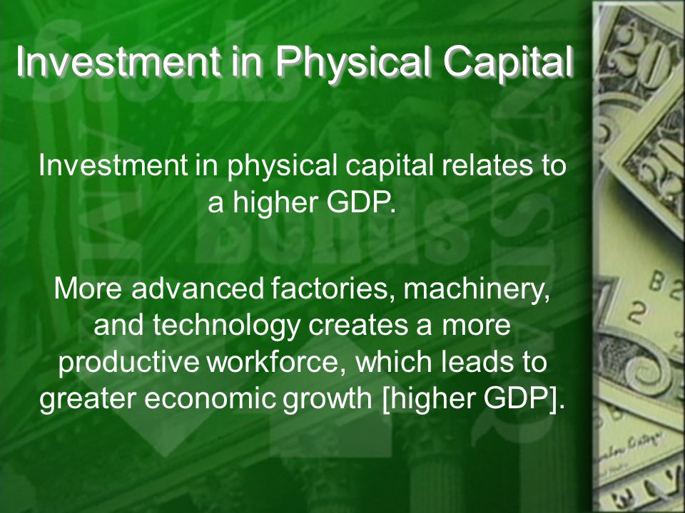Investment in Physical Capital Investment in physical capital relates to a higher GDP.