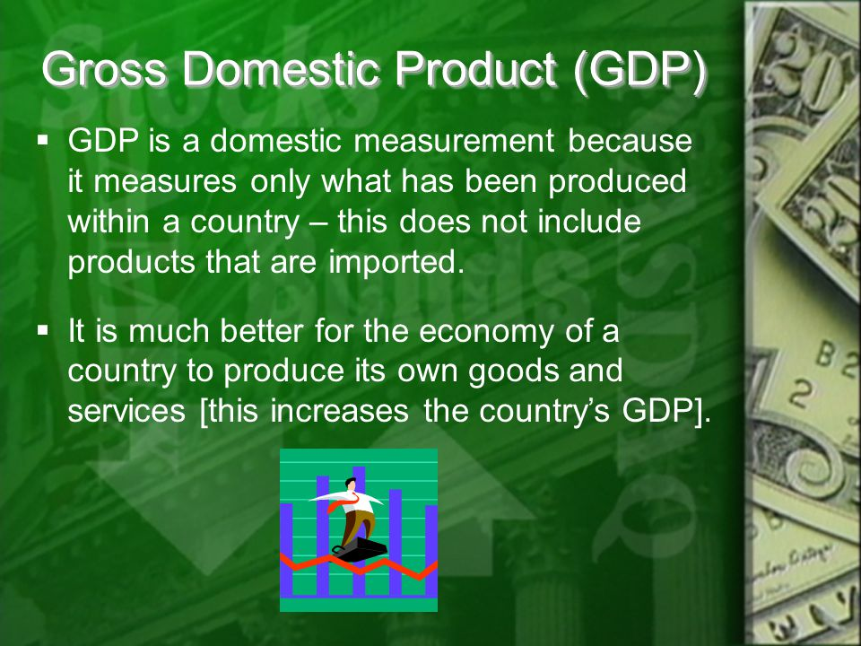 Gross Domestic Product (GDP)  GDP is a domestic measurement because it measures only what has been produced within a country – this does not include products that are imported.