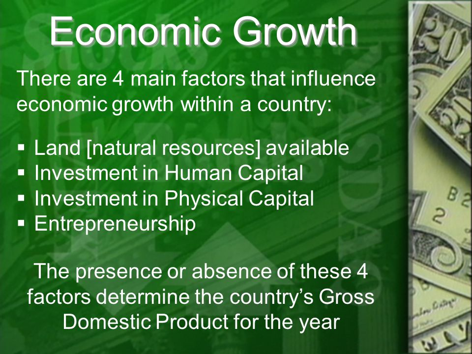 Economic Growth There are 4 main factors that influence economic growth within a country:  Land [natural resources] available  Investment in Human Capital  Investment in Physical Capital  Entrepreneurship The presence or absence of these 4 factors determine the country's Gross Domestic Product for the year