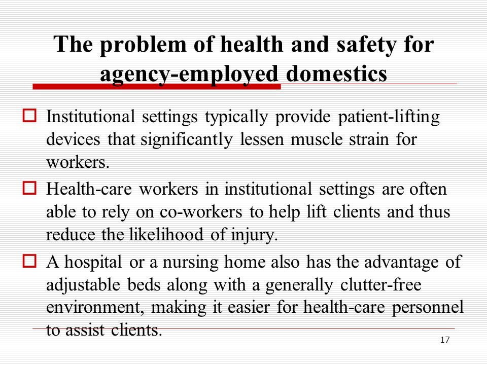 The problem of health and safety for agency-employed domestics  Institutional settings typically provide patient-lifting devices that significantly lessen muscle strain for workers.