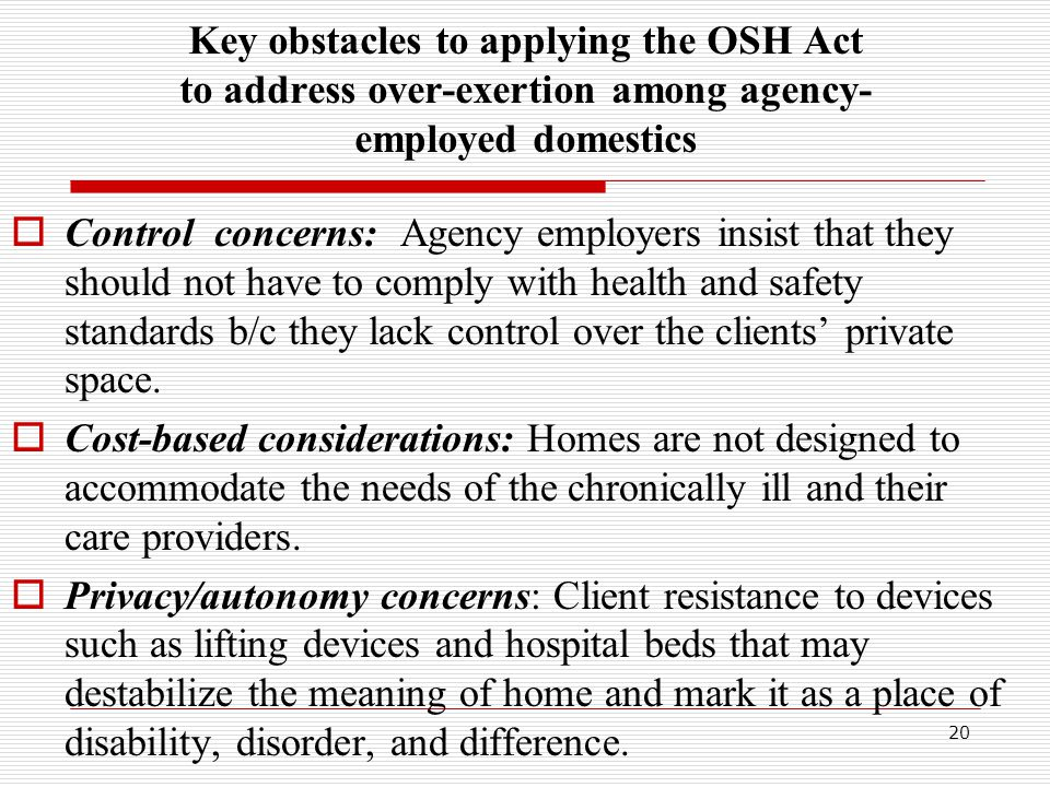 Key obstacles to applying the OSH Act to address over-exertion among agency- employed domestics  Control concerns: Agency employers insist that they should not have to comply with health and safety standards b/c they lack control over the clients' private space.