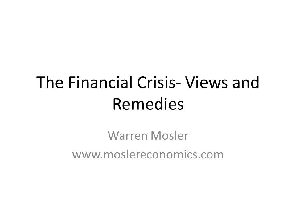 The Financial Crisis- Views and Remedies Warren Mosler www.moslereconomics.com