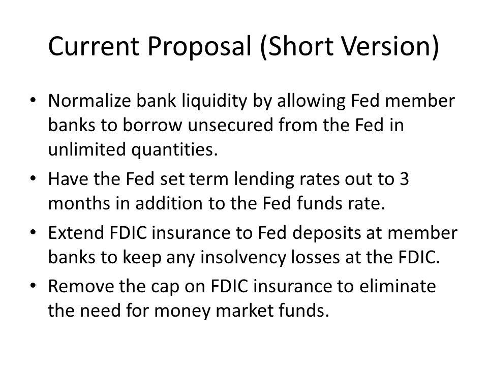 Current Proposal (Short Version) Normalize bank liquidity by allowing Fed member banks to borrow unsecured from the Fed in unlimited quantities.