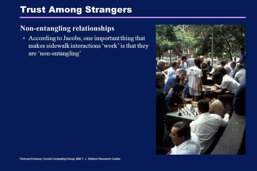 Thomas Erickson, Social Computing Group, IBM T. J. Watson Research Center. Trust Among Strangers Non-entangling relationships According to Jacobs, one