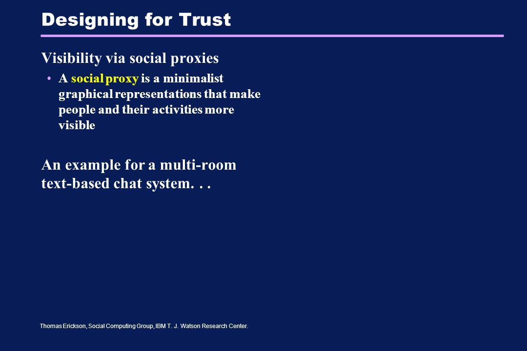 Thomas Erickson, Social Computing Group, IBM T. J. Watson Research Center. Designing for Trust Visibility via social proxies A social proxy is a minim