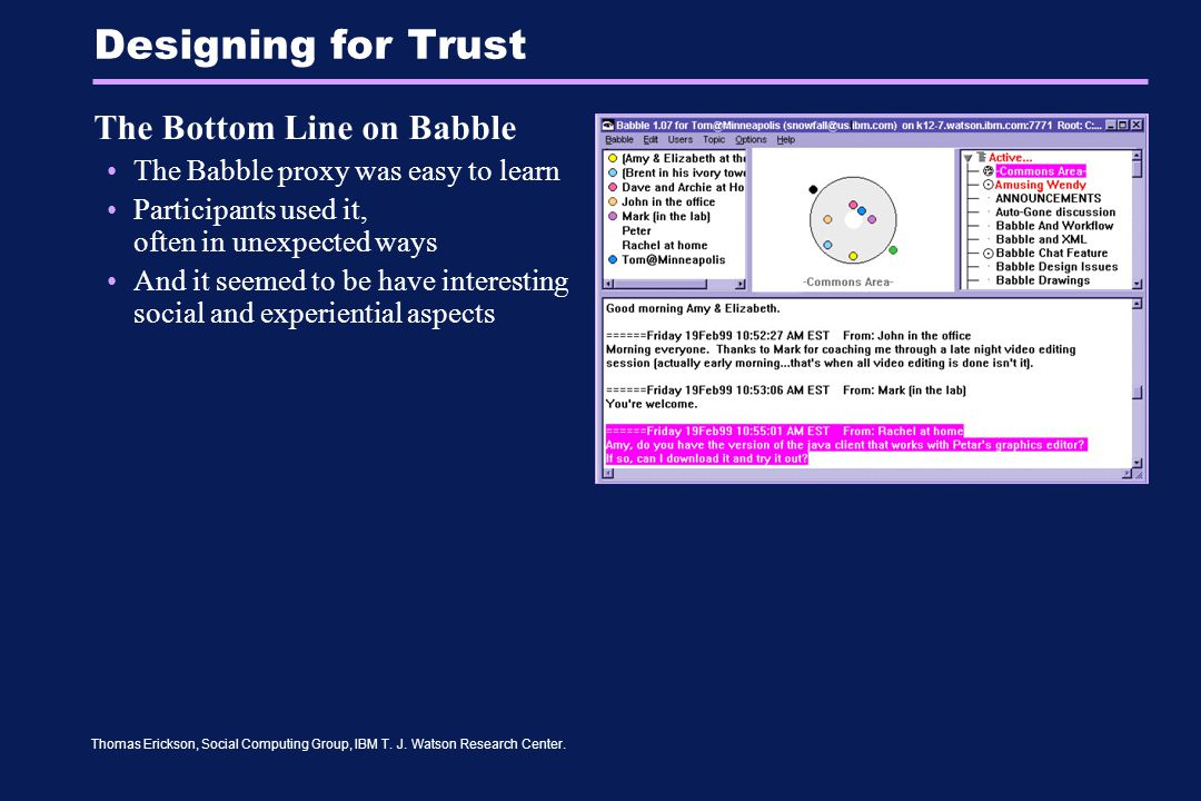 Thomas Erickson, Social Computing Group, IBM T. J. Watson Research Center. Designing for Trust The Bottom Line on Babble The Babble proxy was easy to